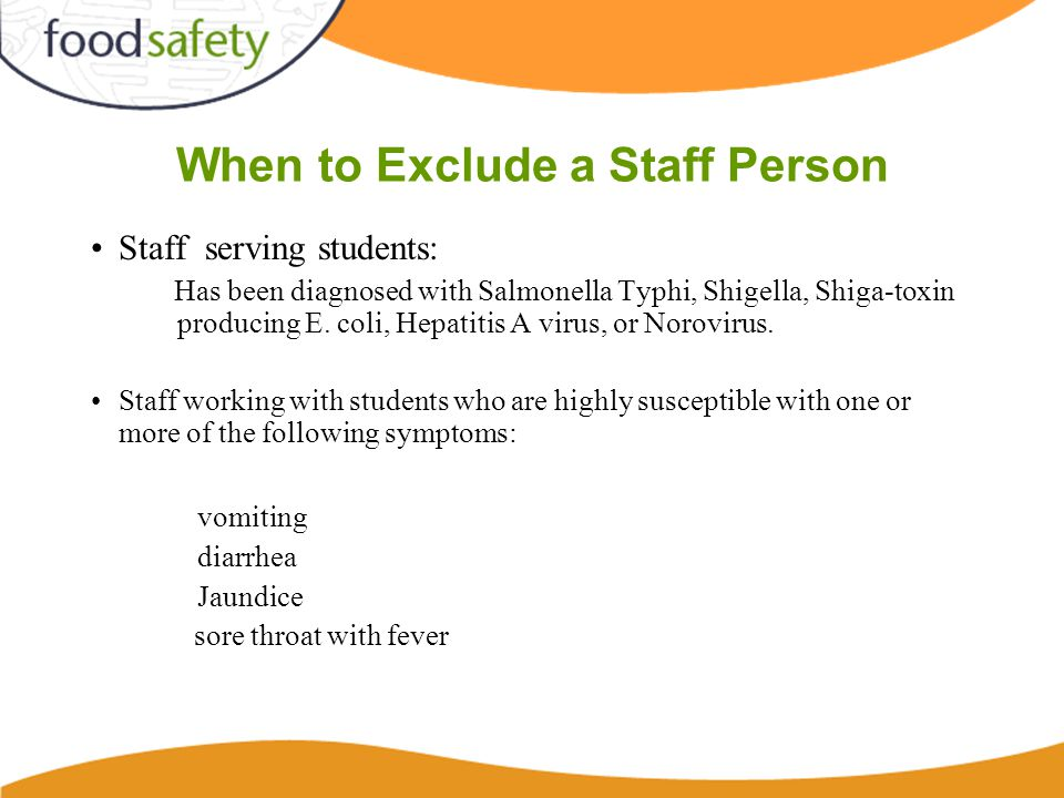 When to Exclude a Staff Person Staff serving students: Has been diagnosed with Salmonella Typhi, Shigella, Shiga-toxin producing E.
