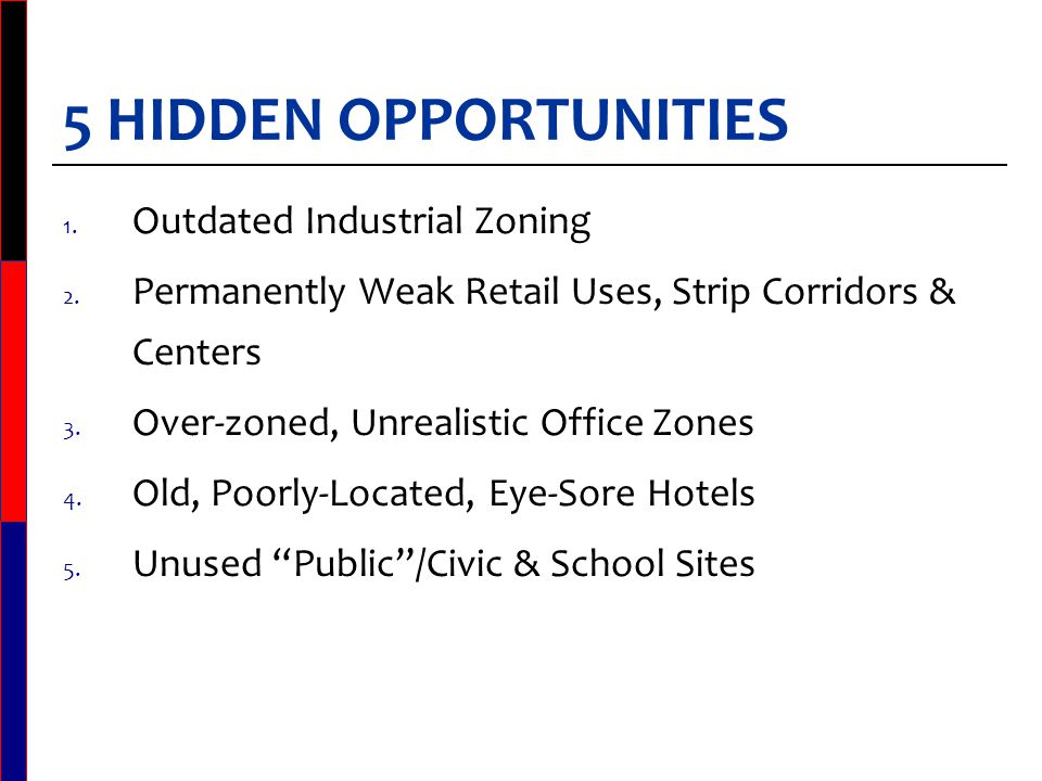 COMMON HIDDEN SITE CHARACTERISTICS Zoning anachronisms Zoning not reflective of very long-term business needs/plans General plans lacking market demand Cities' unrealistic desires for retail sales & hotel transiency taxes Attitude: Zone it and they will come. Sites vacant or under-utilized