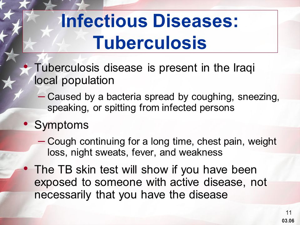 03.06 11 Infectious Diseases: Tuberculosis Tuberculosis disease is present in the Iraqi local population – Caused by a bacteria spread by coughing, sneezing, speaking, or spitting from infected persons Symptoms – Cough continuing for a long time, chest pain, weight loss, night sweats, fever, and weakness The TB skin test will show if you have been exposed to someone with active disease, not necessarily that you have the disease