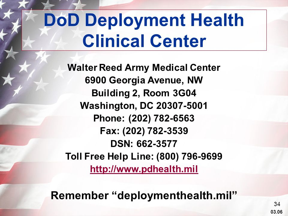 03.06 34 DoD Deployment Health Clinical Center Walter Reed Army Medical Center 6900 Georgia Avenue, NW Building 2, Room 3G04 Washington, DC 20307-5001 Phone: (202) 782-6563 Fax: (202) 782-3539 DSN: 662-3577 Toll Free Help Line: (800) 796-9699 http://www.pdhealth.mil Remember deploymenthealth.mil