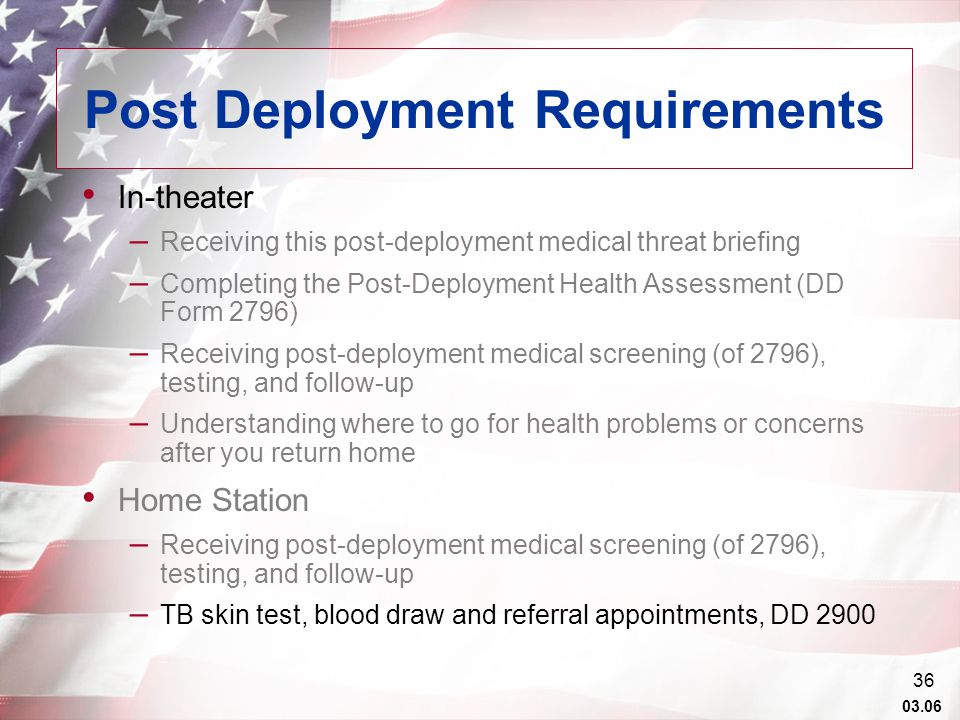 03.06 36 Post Deployment Requirements In-theater – Receiving this post-deployment medical threat briefing – Completing the Post-Deployment Health Assessment (DD Form 2796) – Receiving post-deployment medical screening (of 2796), testing, and follow-up – Understanding where to go for health problems or concerns after you return home Home Station – Receiving post-deployment medical screening (of 2796), testing, and follow-up – TB skin test, blood draw and referral appointments, DD 2900