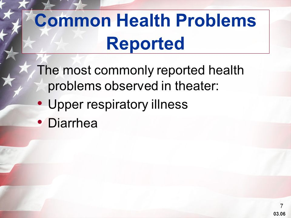 03.06 7 Common Health Problems Reported The most commonly reported health problems observed in theater: Upper respiratory illness Diarrhea