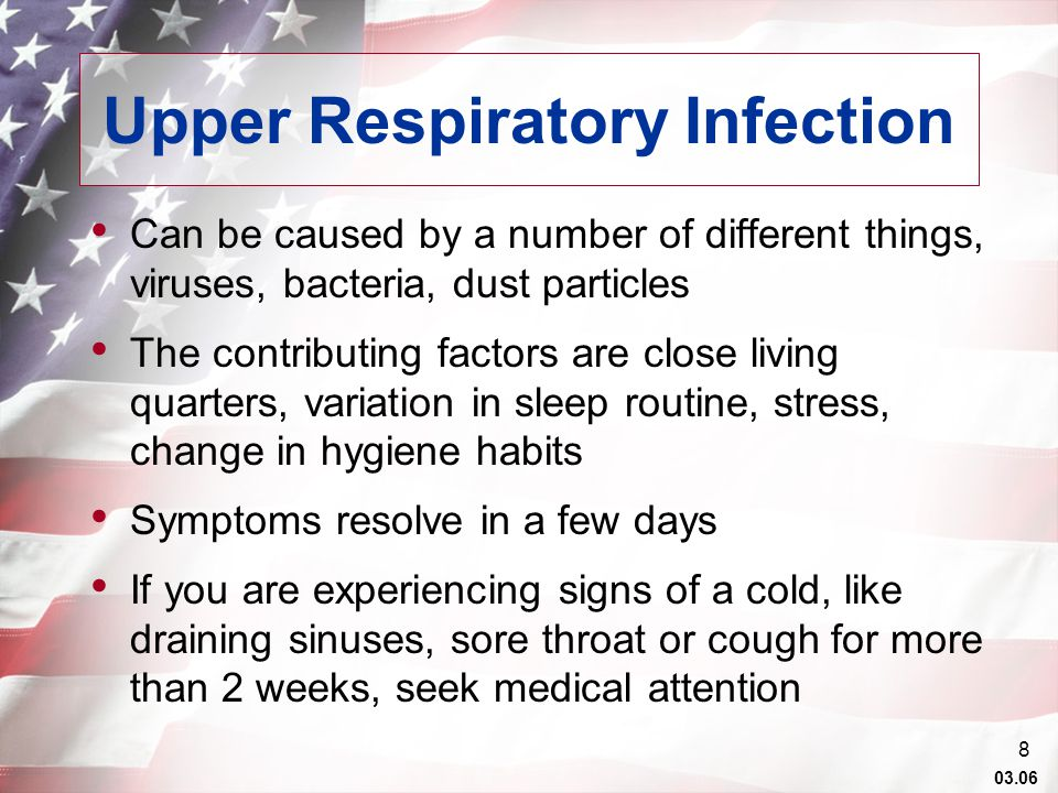 03.06 8 Upper Respiratory Infection Can be caused by a number of different things, viruses, bacteria, dust particles The contributing factors are close living quarters, variation in sleep routine, stress, change in hygiene habits Symptoms resolve in a few days If you are experiencing signs of a cold, like draining sinuses, sore throat or cough for more than 2 weeks, seek medical attention
