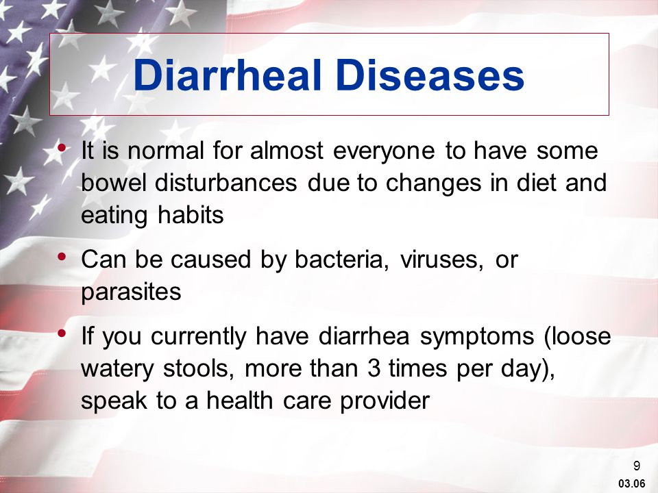 03.06 9 Diarrheal Diseases It is normal for almost everyone to have some bowel disturbances due to changes in diet and eating habits Can be caused by bacteria, viruses, or parasites If you currently have diarrhea symptoms (loose watery stools, more than 3 times per day), speak to a health care provider