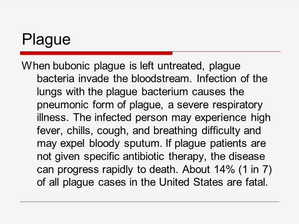 Plague When bubonic plague is left untreated, plague bacteria invade the bloodstream.