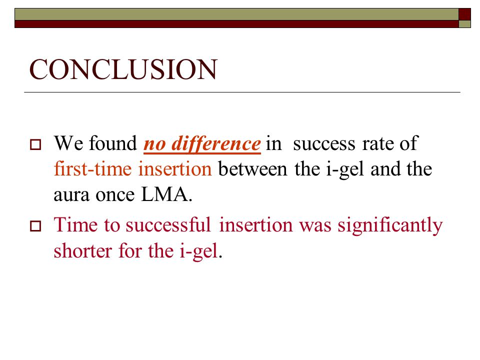 CONCLUSION  We found no difference in success rate of first-time insertion between the i-gel and the aura once LMA.