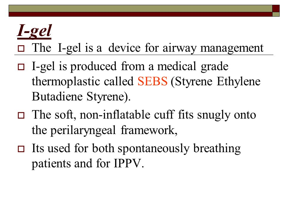 I-gel  The I-gel is a device for airway management  I-gel is produced from a medical grade thermoplastic called SEBS (Styrene Ethylene Butadiene Styrene).
