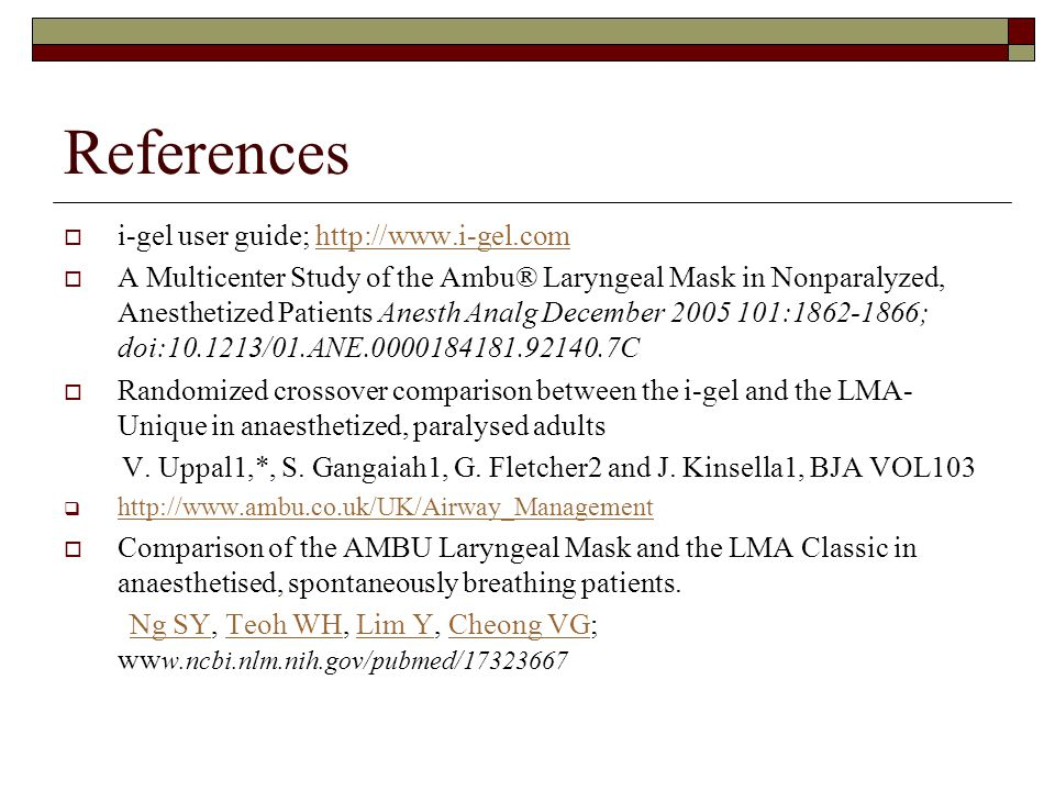References  i-gel user guide; http://www.i-gel.comhttp://www.i-gel.com  A Multicenter Study of the Ambu® Laryngeal Mask in Nonparalyzed, Anesthetized Patients Anesth Analg December 2005 101:1862-1866; doi:10.1213/01.ANE.0000184181.92140.7C  Randomized crossover comparison between the i-gel and the LMA- Unique in anaesthetized, paralysed adults V.