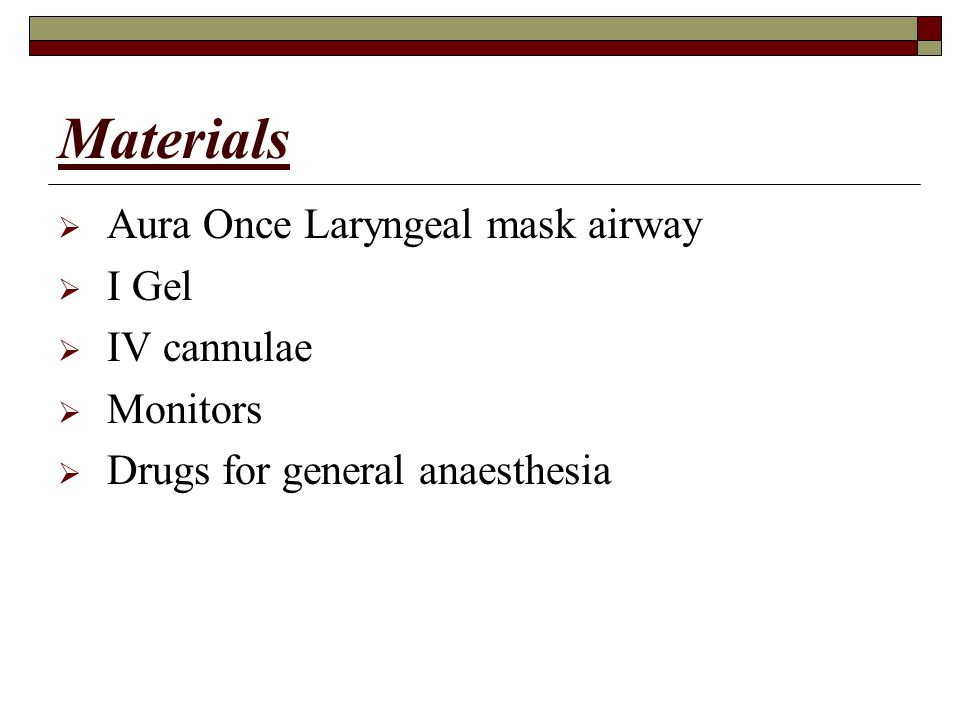 Materials  Aura Once Laryngeal mask airway  I Gel  IV cannulae  Monitors  Drugs for general anaesthesia