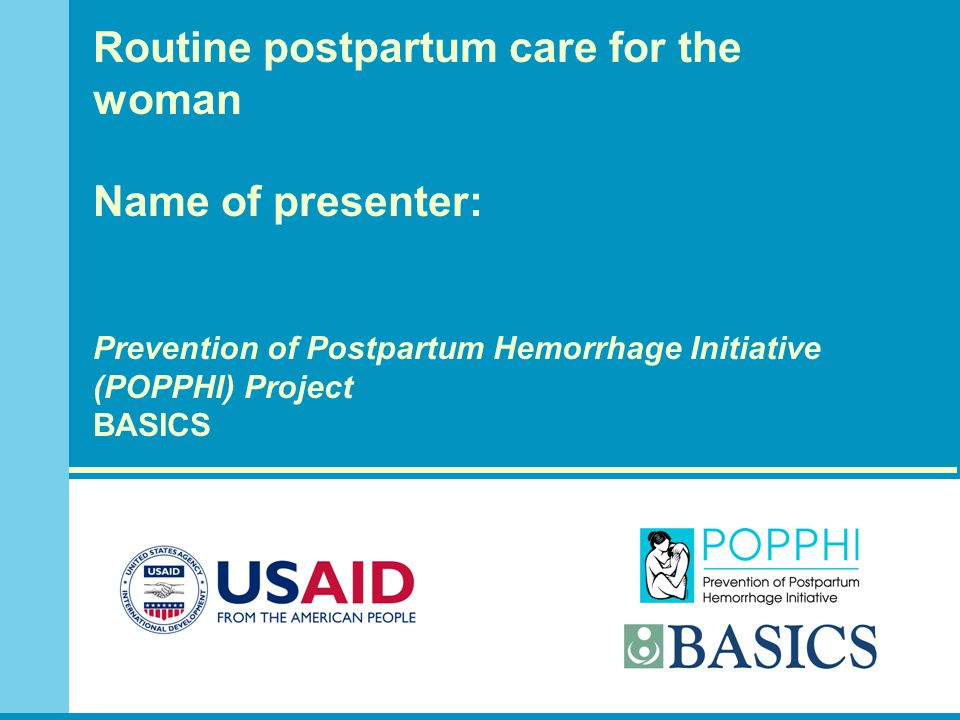 Routine postpartum care for the woman Name of presenter: Prevention of Postpartum Hemorrhage Initiative (POPPHI) Project BASICS