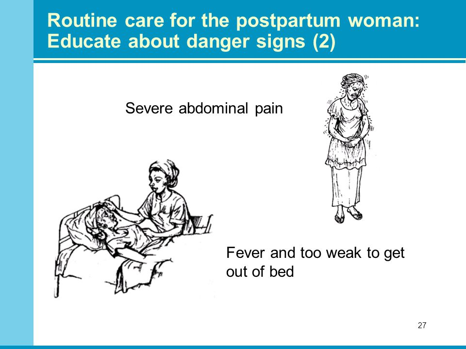 Severe abdominal pain 27 Fever and too weak to get out of bed Routine care for the postpartum woman: Educate about danger signs (2)
