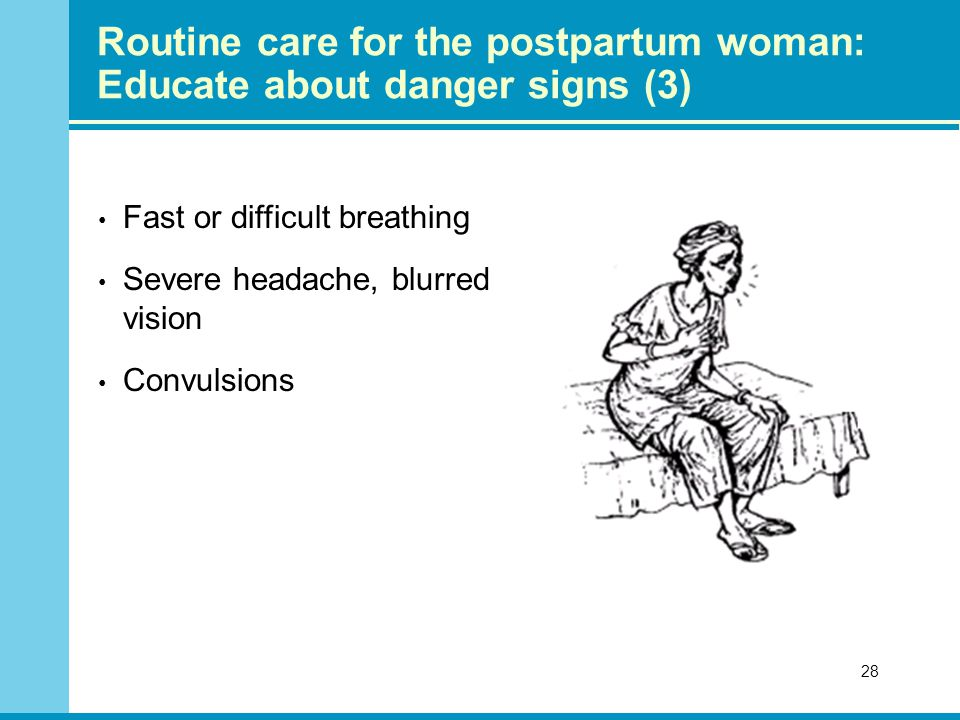 28 Fast or difficult breathing Severe headache, blurred vision Convulsions Routine care for the postpartum woman: Educate about danger signs (3)