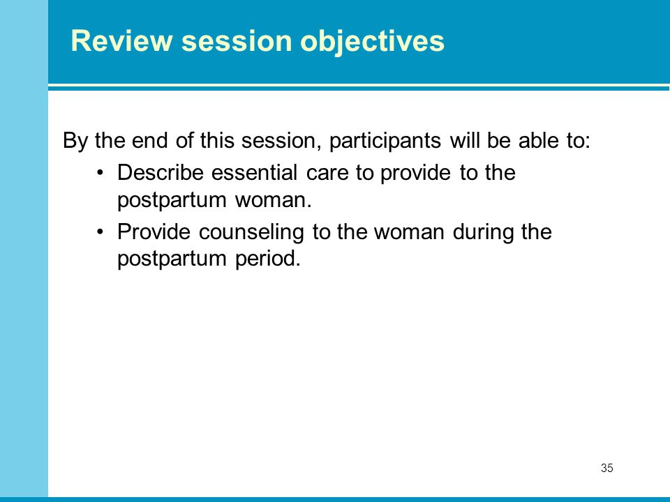 35 Review session objectives By the end of this session, participants will be able to: Describe essential care to provide to the postpartum woman.