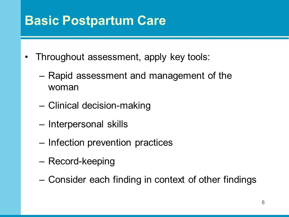 Basic Postpartum Care Throughout assessment, apply key tools: –Rapid assessment and management of the woman –Clinical decision-making –Interpersonal skills –Infection prevention practices –Record-keeping –Consider each finding in context of other findings 6