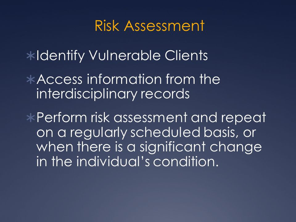 Risk Assessment  Identify Vulnerable Clients  Access information from the interdisciplinary records  Perform risk assessment and repeat on a regula