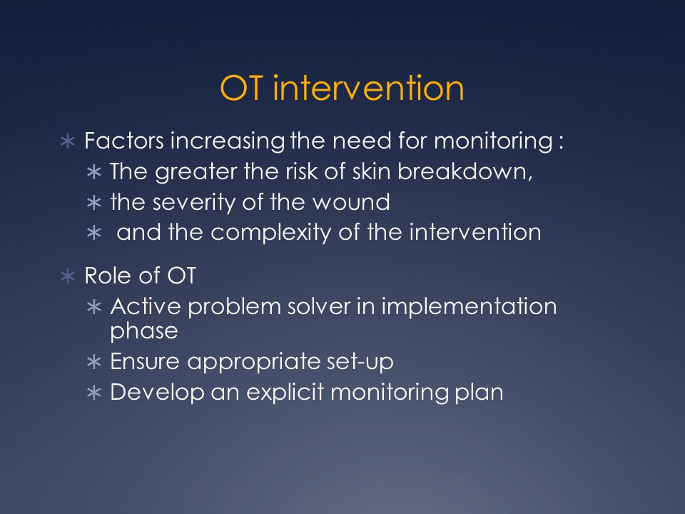 OT intervention  Factors increasing the need for monitoring :  The greater the risk of skin breakdown,  the severity of the wound  and the complex