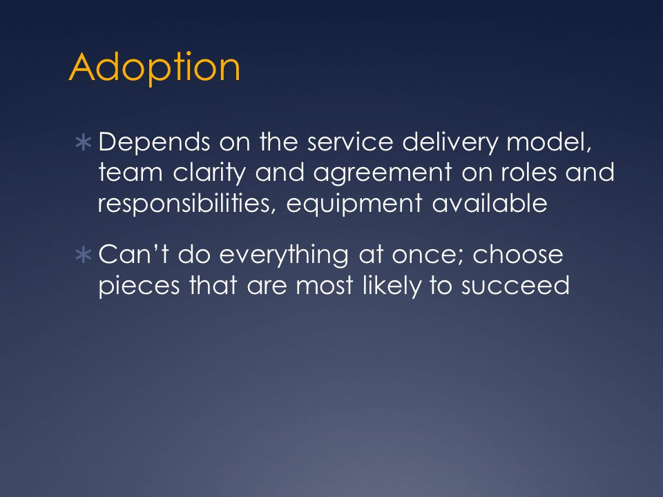Adoption  Depends on the service delivery model, team clarity and agreement on roles and responsibilities, equipment available  Can't do everything