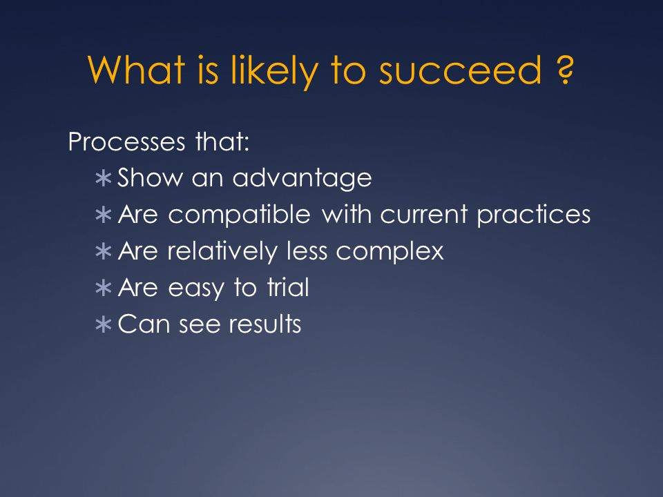 What is likely to succeed ? Processes that:  Show an advantage  Are compatible with current practices  Are relatively less complex  Are easy to tr