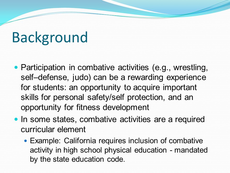 Background Participation in combative activities (e.g., wrestling, self–defense, judo) can be a rewarding experience for students: an opportunity to acquire important skills for personal safety/self protection, and an opportunity for fitness development In some states, combative activities are a required curricular element Example: California requires inclusion of combative activity in high school physical education - mandated by the state education code.