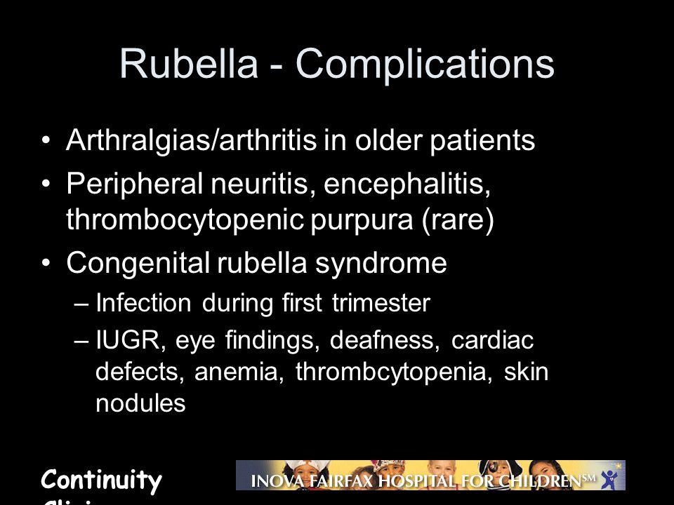 Continuity Clinic Rubella - Complications Arthralgias/arthritis in older patients Peripheral neuritis, encephalitis, thrombocytopenic purpura (rare) C