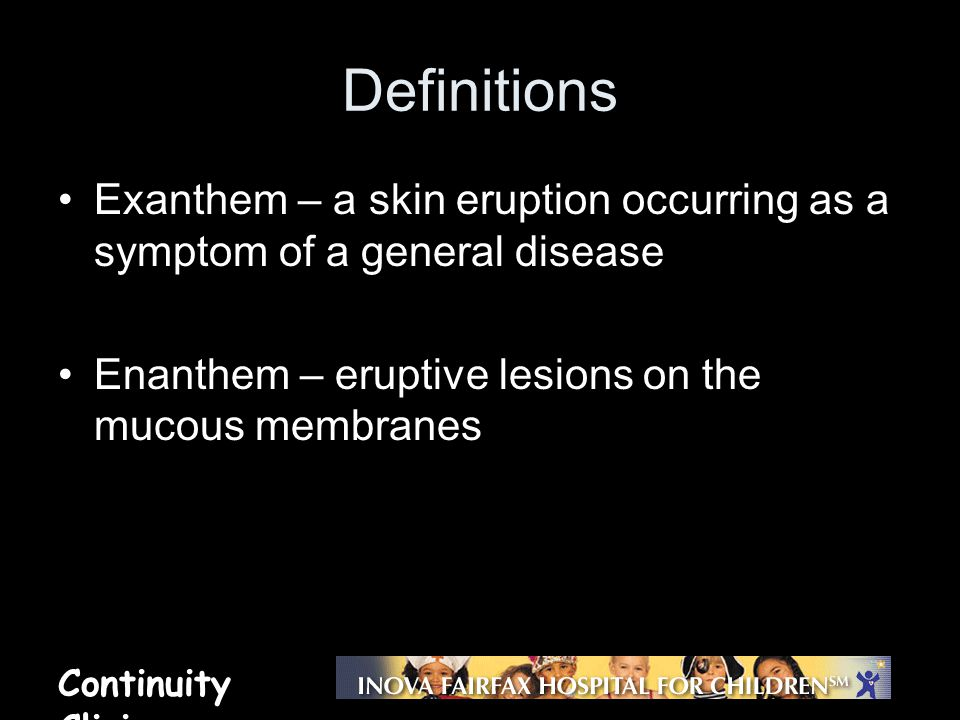 Continuity Clinic Definitions Exanthem – a skin eruption occurring as a symptom of a general disease Enanthem – eruptive lesions on the mucous membran