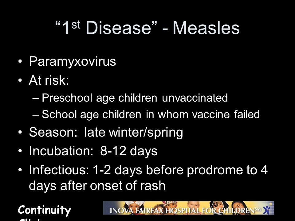 Continuity Clinic Measles – clinical features Prodrome –Day 7-11 after exposure –Fever, cough, coryza, conjunctivitis Enanthem –Koplik's spots appear 2 days before rash and lasts 2 days into rash