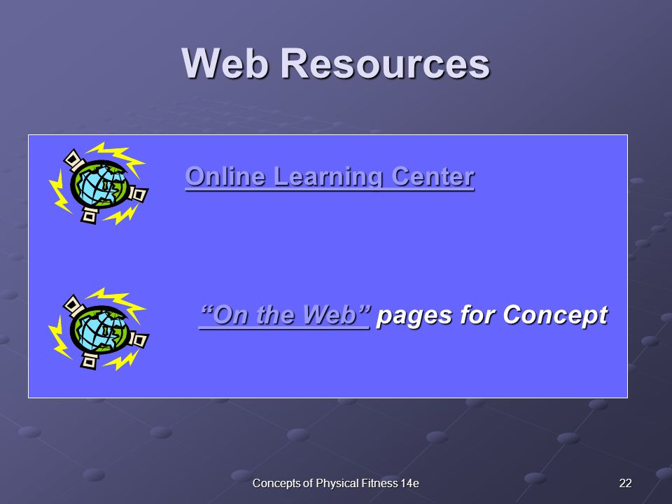 22Concepts of Physical Fitness 14e Web Resources On the Web On the Web pages for Concept On the Web Online Learning Center Online Learning Center