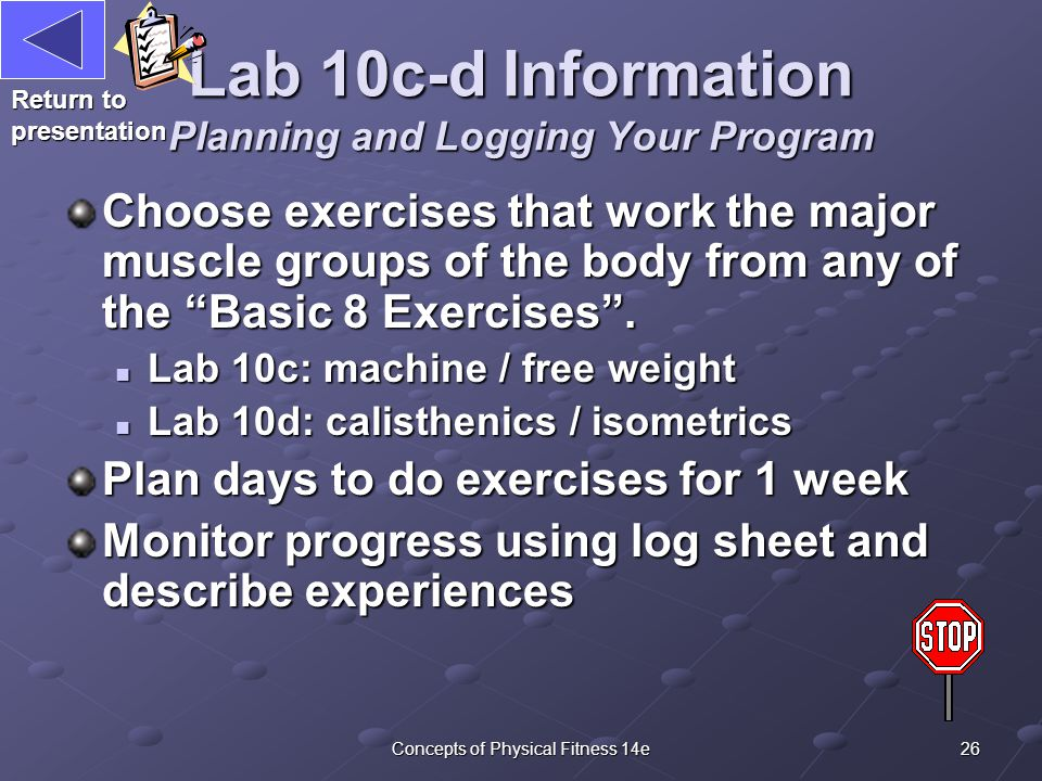 26Concepts of Physical Fitness 14e Lab 10c-d Information Planning and Logging Your Program Choose exercises that work the major muscle groups of the body from any of the Basic 8 Exercises .