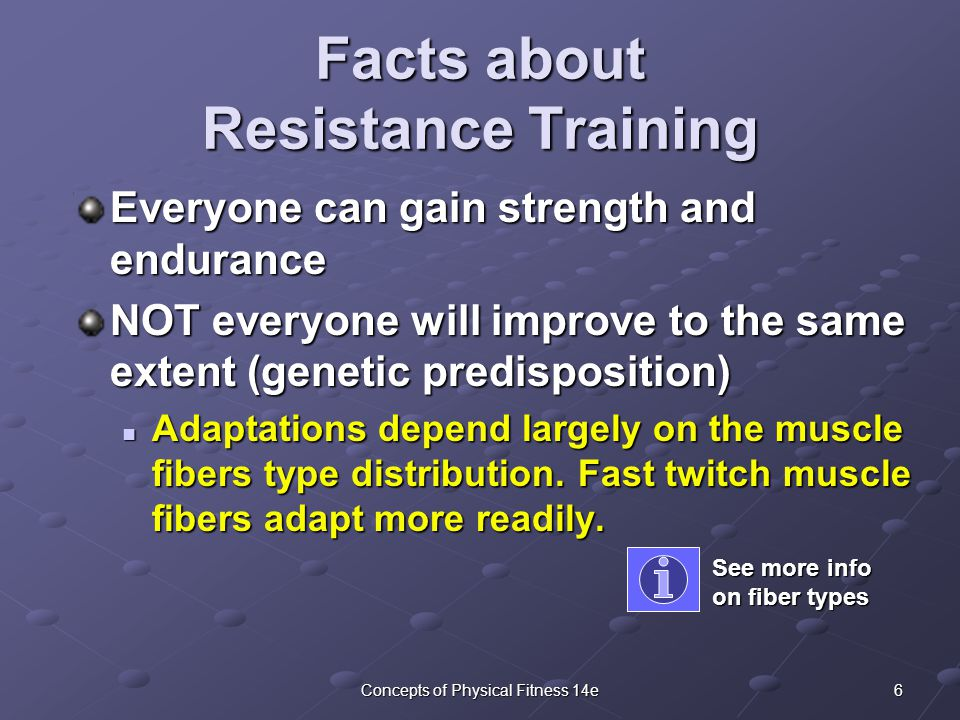 6Concepts of Physical Fitness 14e Facts about Resistance Training Everyone can gain strength and endurance NOT everyone will improve to the same extent (genetic predisposition) Adaptations depend largely on the muscle fibers type distribution.