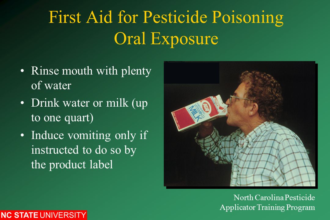First Aid for Pesticide Poisoning Oral Exposure Rinse mouth with plenty of water Drink water or milk (up to one quart) Induce vomiting only if instructed to do so by the product label North Carolina Pesticide Applicator Training Program