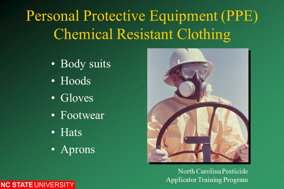 Personal Protective Equipment (PPE) Chemical Resistant Clothing Body suits Hoods Gloves Footwear Hats Aprons North Carolina Pesticide Applicator Training Program