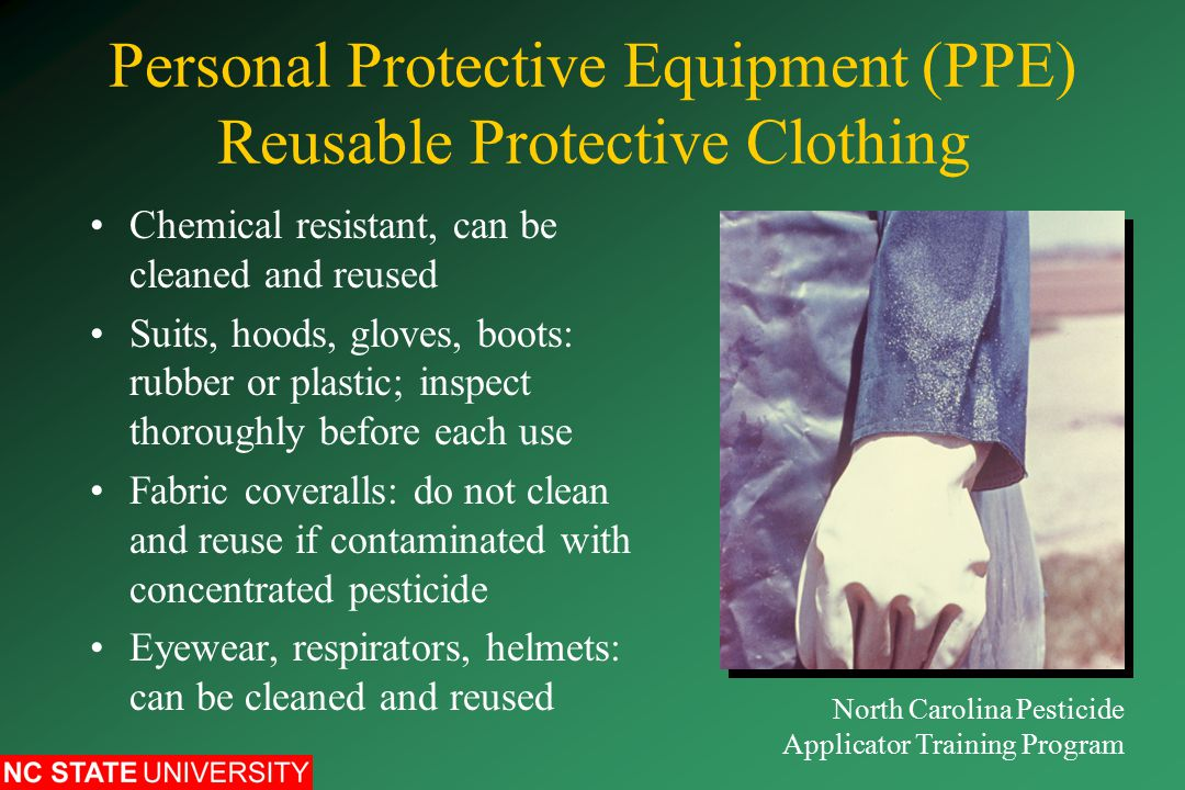 Personal Protective Equipment (PPE) Reusable Protective Clothing Chemical resistant, can be cleaned and reused Suits, hoods, gloves, boots: rubber or plastic; inspect thoroughly before each use Fabric coveralls: do not clean and reuse if contaminated with concentrated pesticide Eyewear, respirators, helmets: can be cleaned and reused North Carolina Pesticide Applicator Training Program