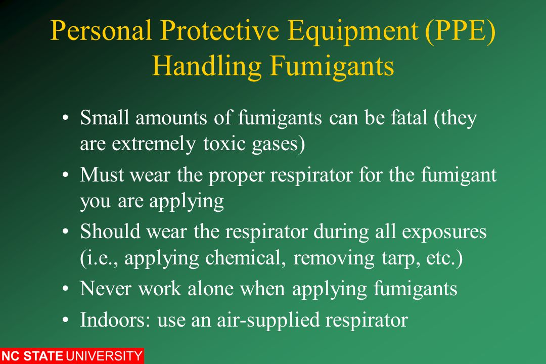 Personal Protective Equipment (PPE) Handling Fumigants Small amounts of fumigants can be fatal (they are extremely toxic gases) Must wear the proper respirator for the fumigant you are applying Should wear the respirator during all exposures (i.e., applying chemical, removing tarp, etc.) Never work alone when applying fumigants Indoors: use an air-supplied respirator