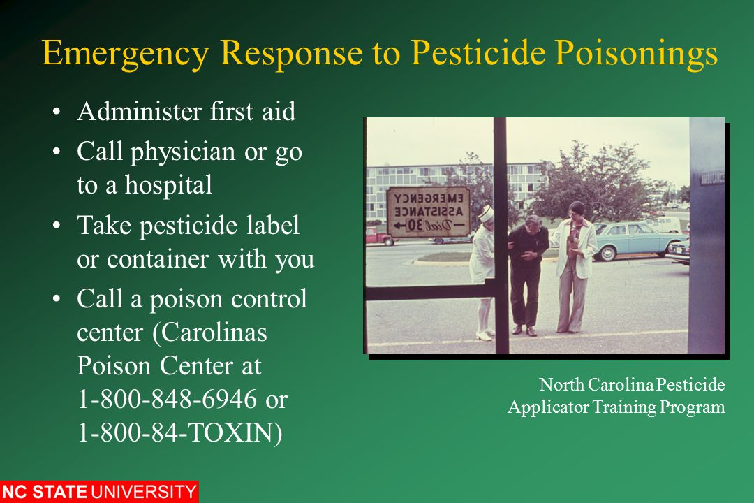 Emergency Response to Pesticide Poisonings Administer first aid Call physician or go to a hospital Take pesticide label or container with you Call a poison control center (Carolinas Poison Center at or TOXIN) North Carolina Pesticide Applicator Training Program