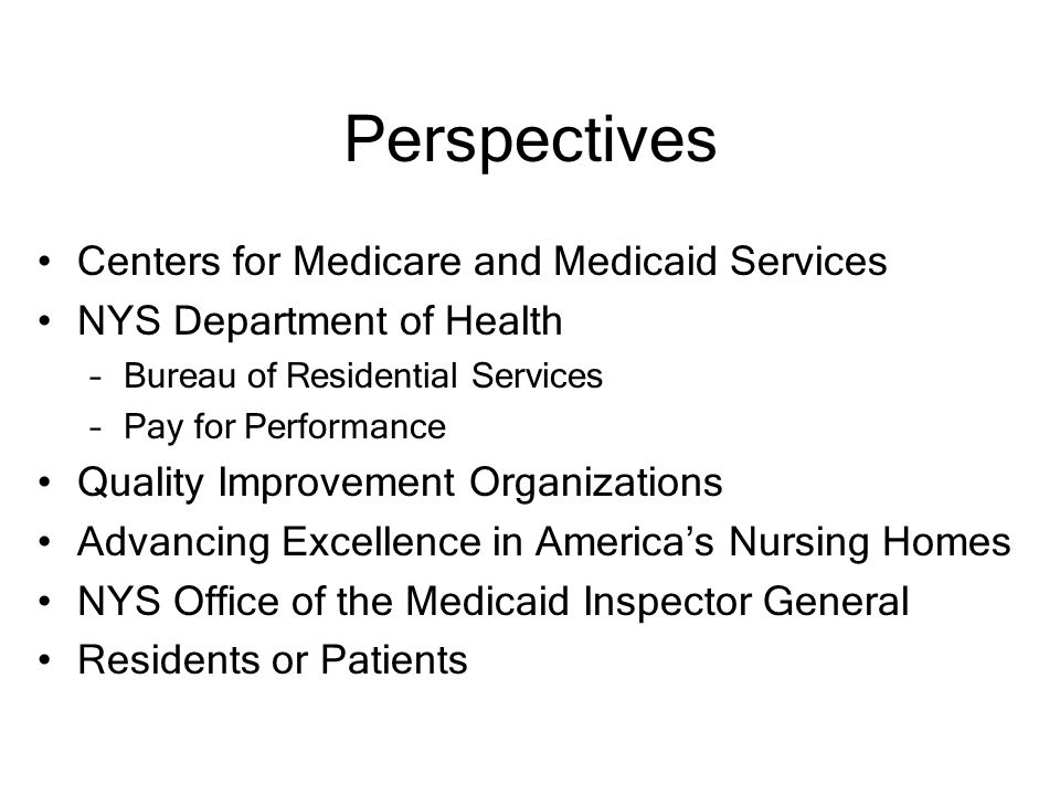 Perspectives Centers for Medicare and Medicaid Services NYS Department of Health –Bureau of Residential Services –Pay for Performance Quality Improvement Organizations Advancing Excellence in America's Nursing Homes NYS Office of the Medicaid Inspector General Residents or Patients