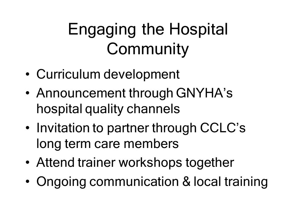 Engaging the Hospital Community Curriculum development Announcement through GNYHA's hospital quality channels Invitation to partner through CCLC's long term care members Attend trainer workshops together Ongoing communication & local training