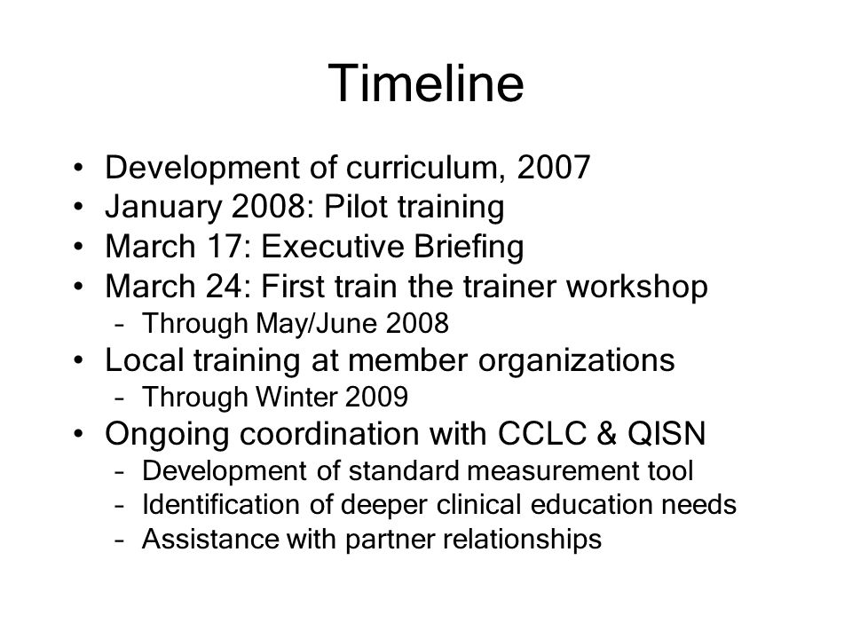 Timeline Development of curriculum, 2007 January 2008: Pilot training March 17: Executive Briefing March 24: First train the trainer workshop –Through May/June 2008 Local training at member organizations –Through Winter 2009 Ongoing coordination with CCLC & QISN –Development of standard measurement tool –Identification of deeper clinical education needs –Assistance with partner relationships