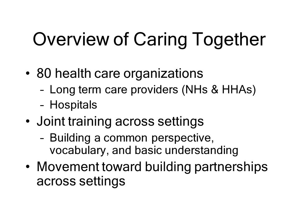 Overview of Caring Together 80 health care organizations –Long term care providers (NHs & HHAs) –Hospitals Joint training across settings –Building a common perspective, vocabulary, and basic understanding Movement toward building partnerships across settings