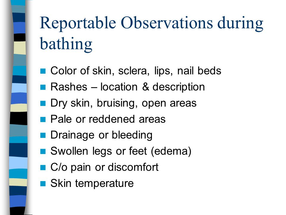 Reportable Observations during bathing Color of skin, sclera, lips, nail beds Rashes – location & description Dry skin, bruising, open areas Pale or r