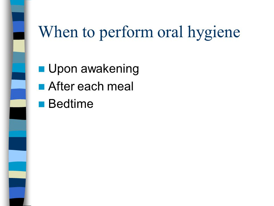When to perform oral hygiene Upon awakening After each meal Bedtime