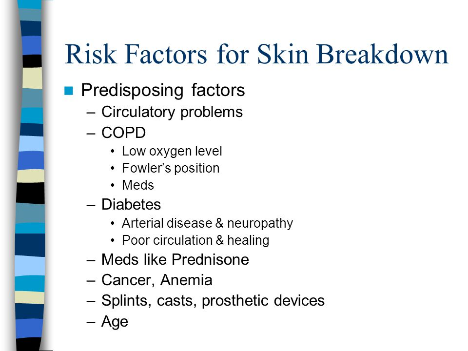 Risk Factors for Skin Breakdown Predisposing factors –Circulatory problems –COPD Low oxygen level Fowler's position Meds –Diabetes Arterial disease &