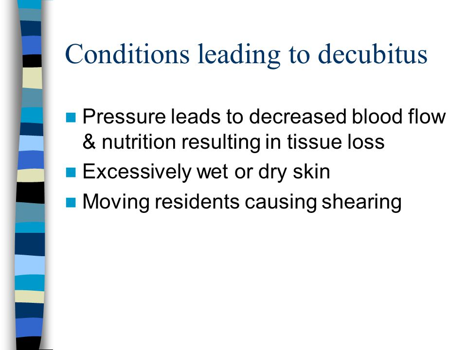 Conditions leading to decubitus Pressure leads to decreased blood flow & nutrition resulting in tissue loss Excessively wet or dry skin Moving residen