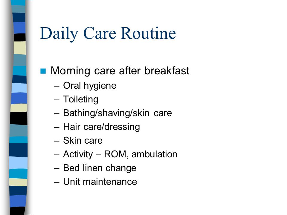 Daily Care Routine Morning care after breakfast –Oral hygiene –Toileting –Bathing/shaving/skin care –Hair care/dressing –Skin care –Activity – ROM, am