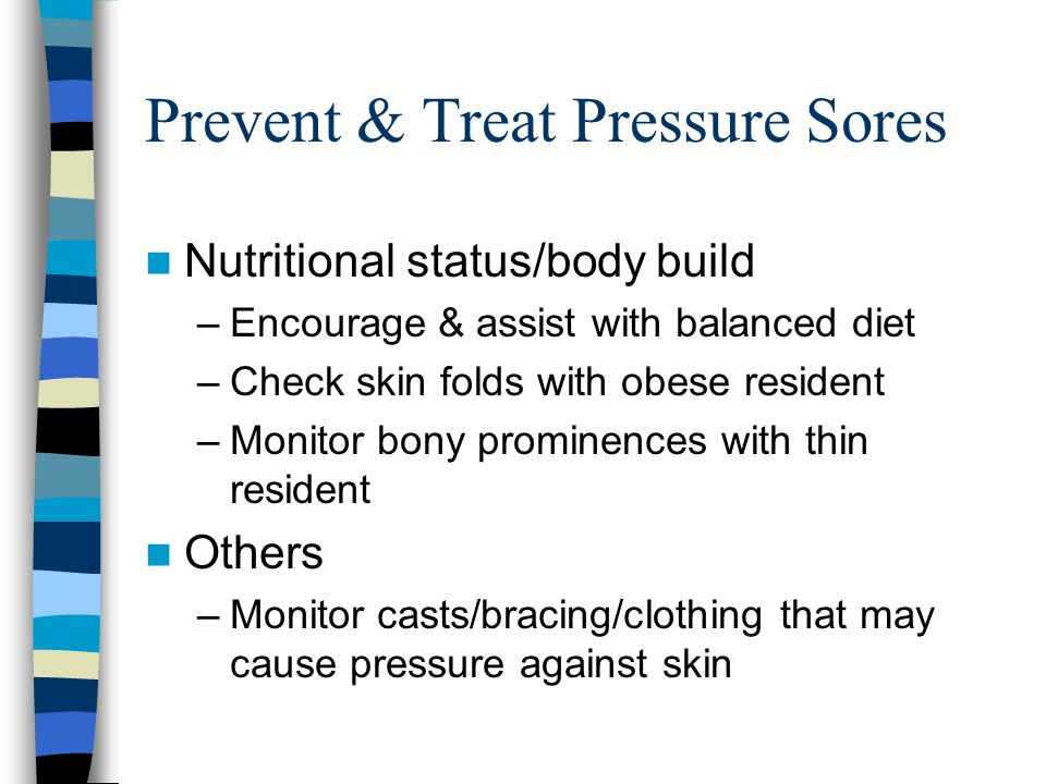 Prevent & Treat Pressure Sores Nutritional status/body build –Encourage & assist with balanced diet –Check skin folds with obese resident –Monitor bon