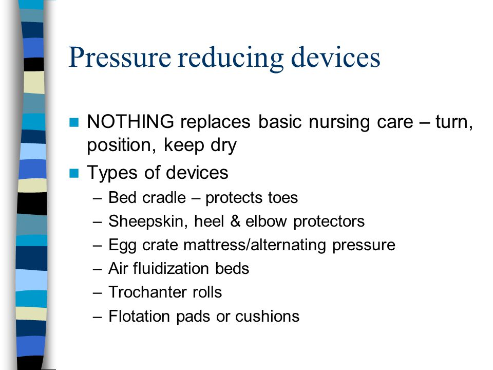 Pressure reducing devices NOTHING replaces basic nursing care – turn, position, keep dry Types of devices –Bed cradle – protects toes –Sheepskin, heel