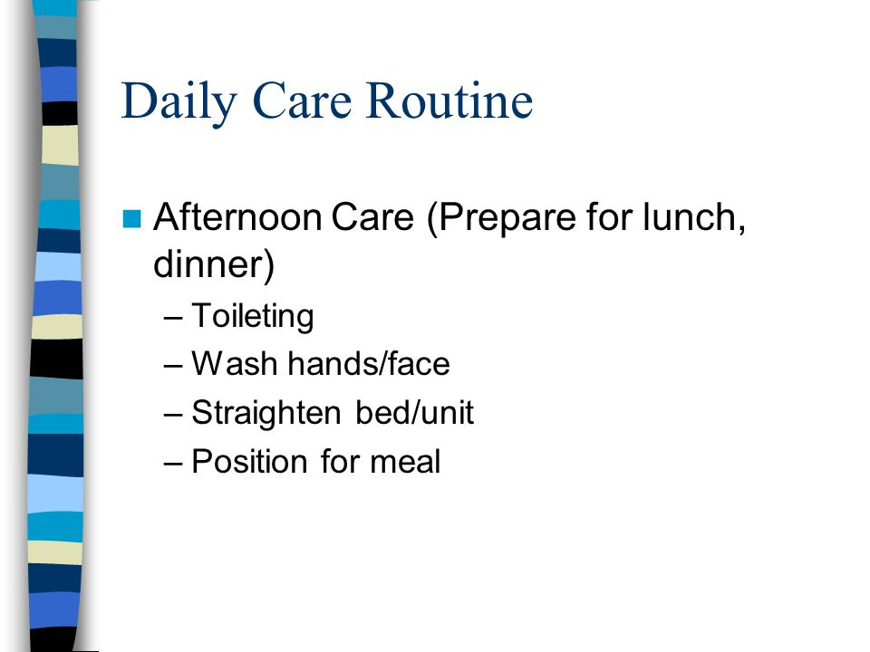 Daily Care Routine Evening Care (PM, HS) –Offer snack –Toileting –Incontinence care/linen change –Wash hands/face –Oral hygiene –Back rub –Assist into sleepwear –Straighten bed/unit