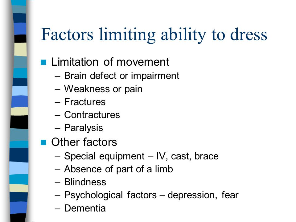 Factors limiting ability to dress Limitation of movement –Brain defect or impairment –Weakness or pain –Fractures –Contractures –Paralysis Other facto