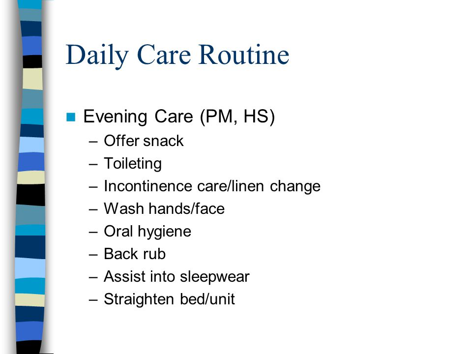 Daily Care Routine Evening Care (PM, HS) –Offer snack –Toileting –Incontinence care/linen change –Wash hands/face –Oral hygiene –Back rub –Assist into