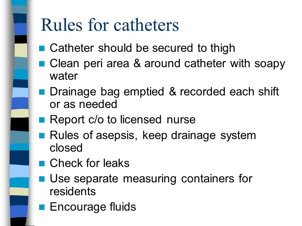 Rules for catheters Catheter should be secured to thigh Clean peri area & around catheter with soapy water Drainage bag emptied & recorded each shift