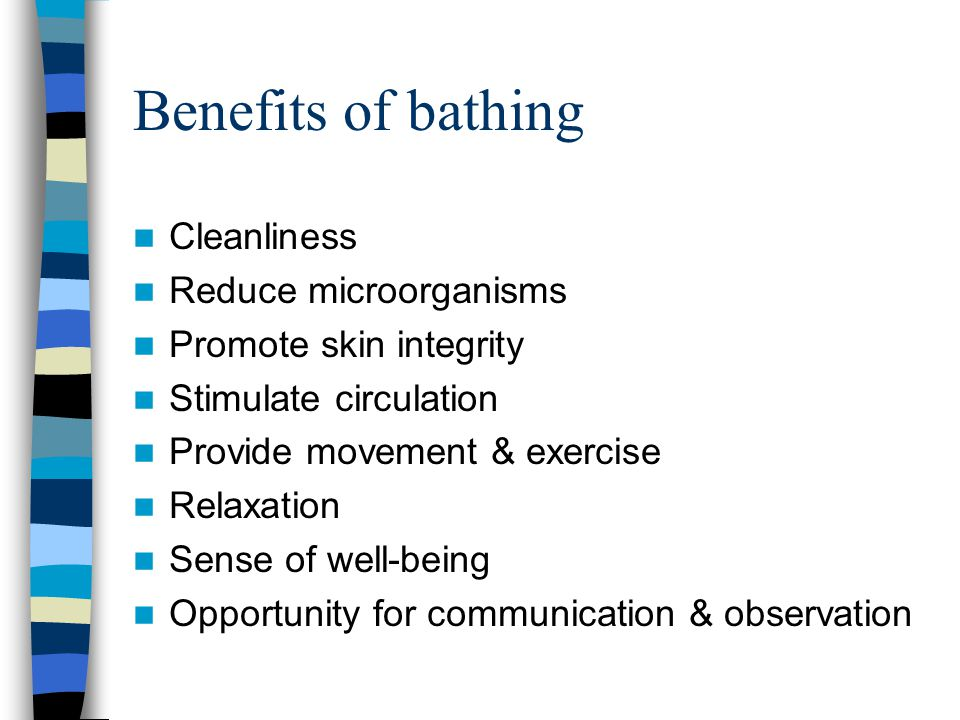 Benefits of bathing Cleanliness Reduce microorganisms Promote skin integrity Stimulate circulation Provide movement & exercise Relaxation Sense of wel